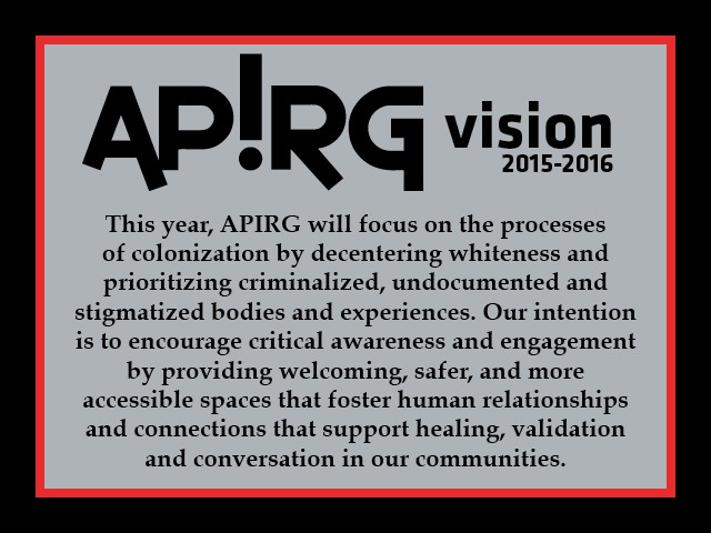 This year, APIRG will focus on the processes of colonization by decentering whiteness and prioritizing criminalized, undocumented and stigmatized bodies and experiences. Our intention is to encourage critical awareness and engagement by providing welcoming, safer, and more accessible spaces that foster human relationships and connections that support healing, validation and conversation in our communities.