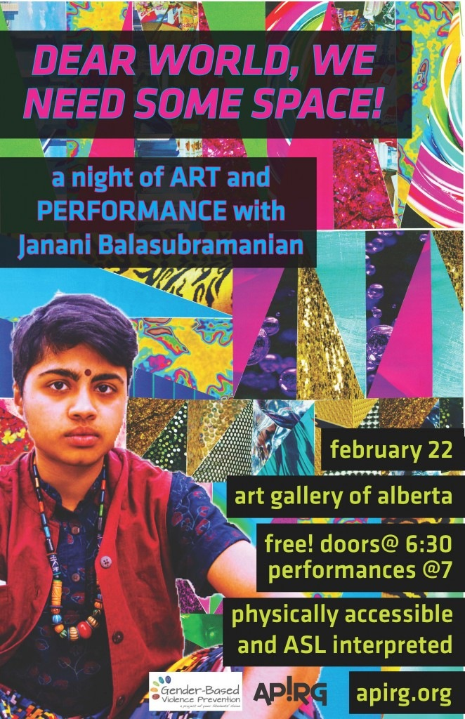 colours poster with multi-coloured patterned background and photo of Janani Balasubramanian. Text reads: World we need some space! A night of art and performance with Janani Balasubramanian. Feb 22. Art Gallery of Alberta. Free! doors at 6:30 and performances at 7. physically accessible and asl interpreted. apirg.org