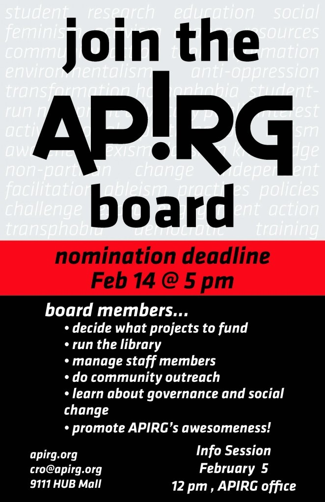 Join the APIRG board. Nomination deadline February 14 at 5pm. Board members: decided what projects to fund, run the library, manage staff members, do community outreach, learn about governance and social change and promote APIRG's awesomeness! Info Session February 5th at 12 pm at APIRG's office. More info at apirg.org or email cro@apirg.org