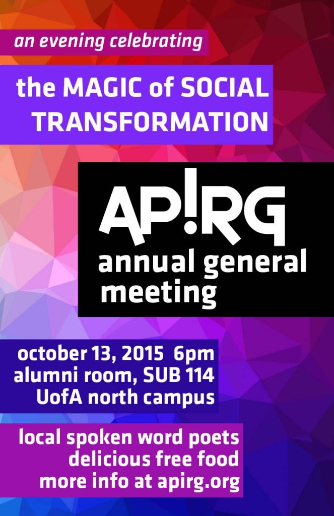 an evening celebrating the magic of social transformation. APIRG's annual general meeting. october 13, 2015. 6pm. alumni room, SUB 114. university of alberta north campus. local spoken word poets. delicious free food. more info at apirg.org