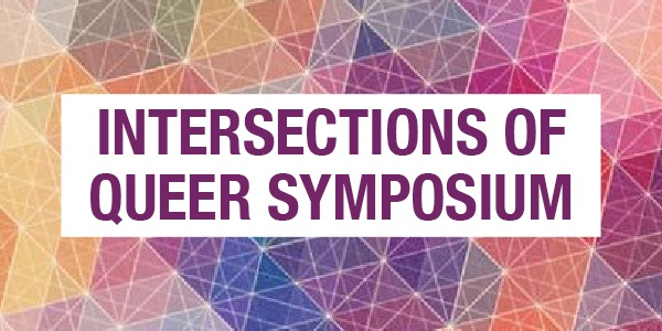 INTERSECTIONS OF QUEER SYMPOSIUM: MARCH 10