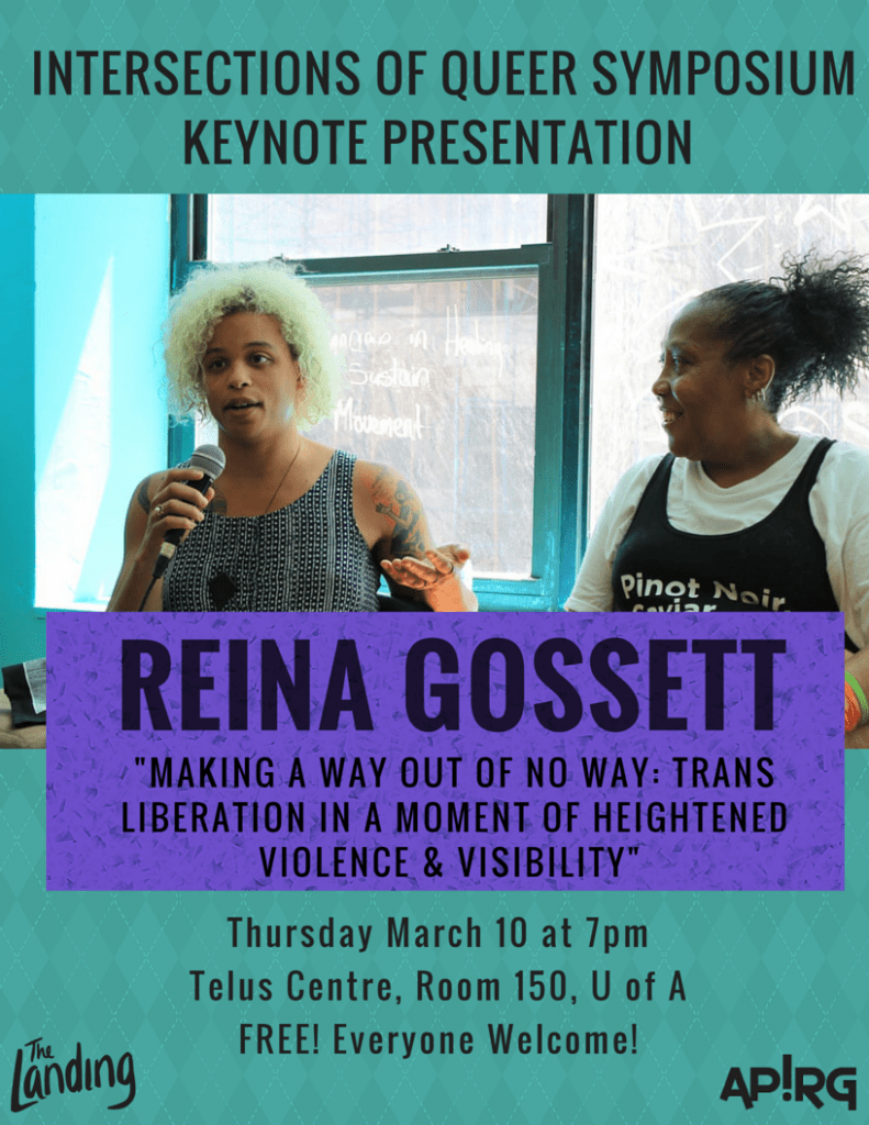"Intersections of Queer Symposium Keynote Presentation: Reina Gossett ""Making A Way Out of No Way: Trans Liberation in a Moment of Heightened Violence & Visibility"" Thursday March 10 at 7pm. Telus Centre, Room 150, OfA. Free! Everyone Welcome!"